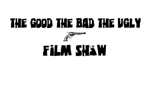 The Good The Bad The Ugly Film Show Ep #164